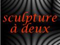 Sculpture a deux : Galerie Virtuelle